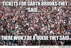 tickets for garth brooks they said........ - Crowded Meme ... via Relatably.com