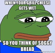 When your grill cheese gets wet So you think of soggy bread ... via Relatably.com