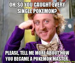 oh, so you caught every single pokemon? please, tell me more about ... via Relatably.com