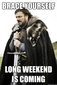 Brace yourself Long Weekend is coming - Misc - quickmeme via Relatably.com