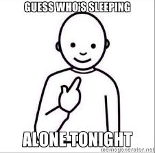 GUESS WHO'S SLEEPING ALONE TONIGHT - Guess who ? | Meme Generator via Relatably.com