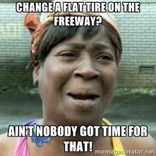 Change a flat tire on the freeway? Ain't nobody got time for that ... via Relatably.com