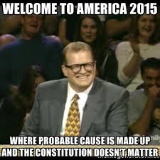 Welcome to America 2015 Where probable cause is made up and the ... via Relatably.com