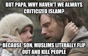 But papa, why haven't we always criticized Islam? Because, son ... via Relatably.com