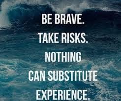Be brave. Take risks. Nothing can substitute experience. (or ...