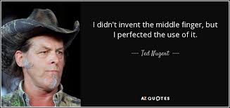 Ted Nugent quote: I didn't invent the middle finger, but I ... via Relatably.com