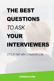 the best questions to ask your interviewers jobzdojo interviews should be a two way conversation and not an adversarial process click through