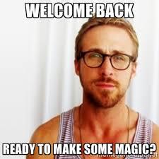 welcome back ready to make some magic? - Ryan Gosling Hey | Meme ... via Relatably.com