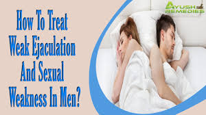 how to treat weak ejaculation and sexual weakness in men how to treat weak ejaculation and sexual weakness in men