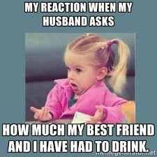My reaction when my husband asks how much my best friend and I ... via Relatably.com
