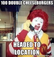 100 double cheeseburgers Headed to Location - Ronald Mcdonald Call ... via Relatably.com