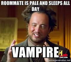 roommate is pale and sleeps all day vampire - Ancient Aliens ... via Relatably.com