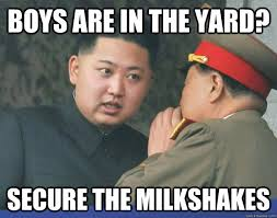 boys are in the yard? secure the milkshakes - Hungry Kim Jong Un ... via Relatably.com