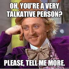 Oh, you're a very talkative person? Please, tell me more ... via Relatably.com