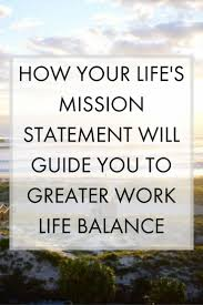 best ideas about business mission statement how your life s mission statement will guide you to greater work life balance learn what