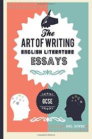 the art of writing english literature essays for alevel and  the art of writing english literature essays for gcse the art of writing essays