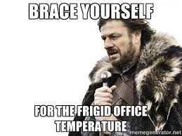 Brace yourself for the frigid office temperature - Brace yourself ... via Relatably.com