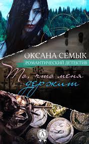 Семык Оксана Ивановна. То, что меня держит. Роман