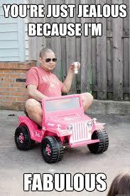you're just jealous because i'm fabulous - drunk dad - quickmeme via Relatably.com