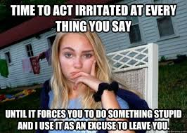 Time to act irritated at every thing you say Until it forces you ... via Relatably.com