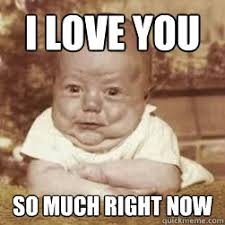 I love you so much right now - baby lovin - quickmeme via Relatably.com