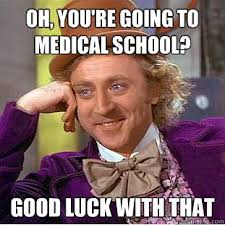 Oh, you're going to medical school? good luck with that ... via Relatably.com