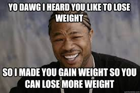YO DAWG I HEARD YOU LIKE TO LOSE WEIGHT SO I MADE YOU GAIN WEIGHT ... via Relatably.com