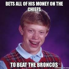 bets all of his money on the chiefs to beat the broncos - Bad Luck ... via Relatably.com