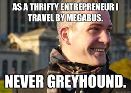 As a thrifty entrepreneur I travel by Megabus. NEVER Greyhound ... via Relatably.com