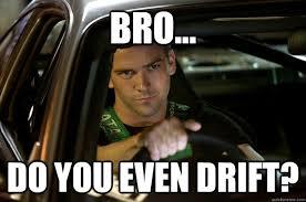 Bro... Do you even Drift? - Tokyo Drift - quickmeme via Relatably.com