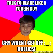 talk to blake like a tough guy cry when i get off ; _ ; bullies ... via Relatably.com