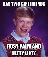 has two girlfriends rosy palm and lefty lucy - Bad Luck Brian ... via Relatably.com