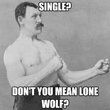Single? don't you mean lone wolf? - overly manly man - quickmeme via Relatably.com
