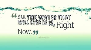 water quotes and save water slogans quotes wishes all the water that will ever be is right now national geographic