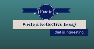 how to write a reflective essay that is interesting   essay writing