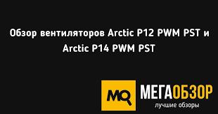 Обзор <b>вентиляторов Arctic</b> P12 PWM PST и <b>Arctic P14</b> PWM PST ...