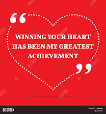 inspirational love quote winning your heart has been my greatest winning your heart has been my greatest achievement
