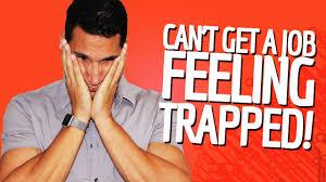 i can t get a job and i feel trapped i can t get a job and i feel trapped