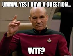 ummm, yes i have a question... WTF? - good captain picard - quickmeme via Relatably.com