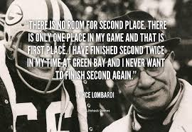http://quotes.lifehack.org/quote/vince-lombardi/there-is-no-room-for-second-place/ - quote-Vince-Lombardi-there-is-no-room-for-second-place-41795