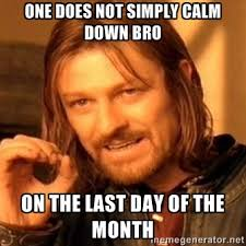 one does not simply calm down bro on the last day of the month ... via Relatably.com