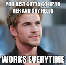 You just gotta go up to her and say hello Works everytime ... via Relatably.com
