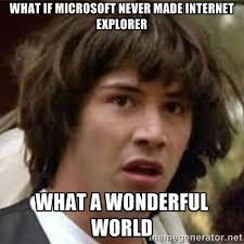 what if microsoft never made internet explorer what a wonderful ... via Relatably.com