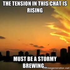 The tension in this chat is rising must be a stormy brewing ... via Relatably.com