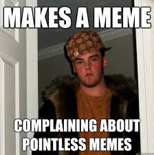 Makes a meme complaining about pointless memes - Scumbag Steve ... via Relatably.com