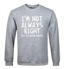 <b>I'M NOT</b> ALWAYS RIGHT print 2018 men's sweatshirt funny fashion ...