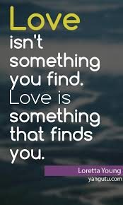 Love isn't something you find. Love is something that finds you ... via Relatably.com