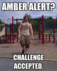 Amber Alert? Challenge Accepted. - Predator Pete - quickmeme via Relatably.com