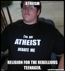 Atheism Religion for the Rebellious teenager. - Scumbag Atheist ... via Relatably.com