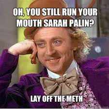 oh, you still run your mouth sarah palin? lay off the meth - Willy ... via Relatably.com